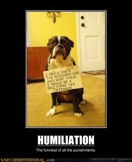 HUMILIATION The funniest of all the punishments.