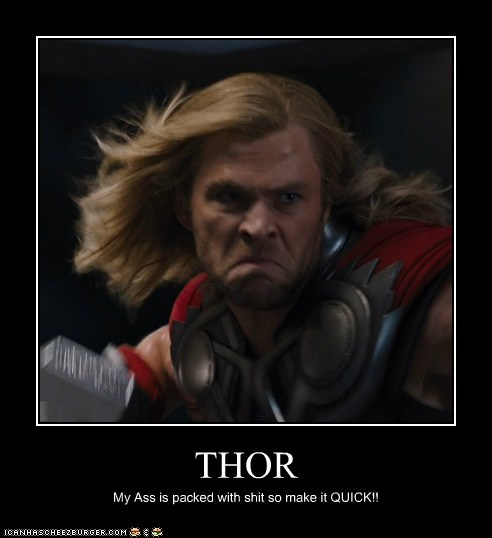 THOR My Ass is packed with shit so make it QUICK!!