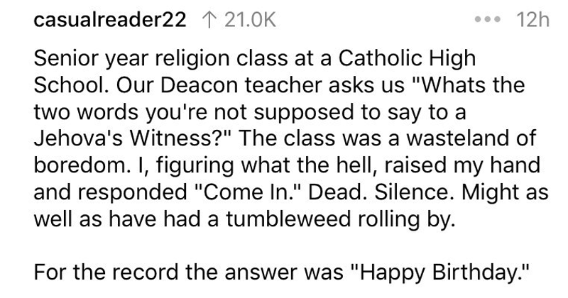 "Funny jokes that went over peoples heads, reddit, askreddit | 12h casualreader22 121.0K Senior year religion class at Catholic High School. Our Deacon teacher asks us ""Whats two words not supposed say Jehova's Witness class wasteland boredom figuring hell, raised my hand and responded ""Come Dead. Silence. Might as well as have had tumbleweed rolling by record answer Happy Birthday."""