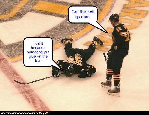 Get the hell up man. I cant because someone put glue on the ice.