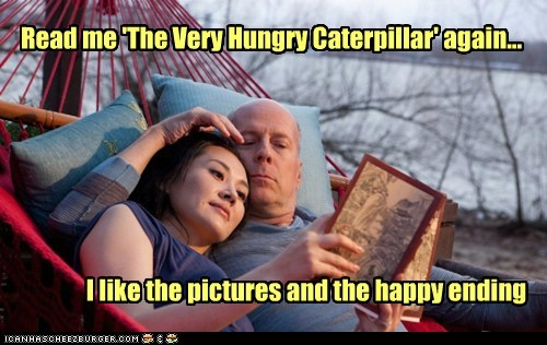 Read me 'The Very Hungry Caterpillar' again... I like the pictures and the happy ending