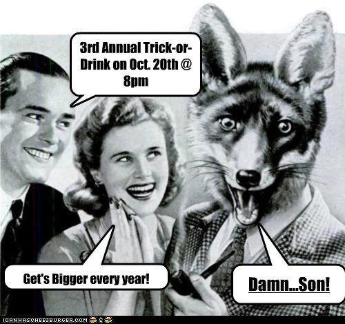 Get's Bigger every year! 3rd Annual Trick-or-Drink on Oct. 20th @ 8pm Damn...Son!