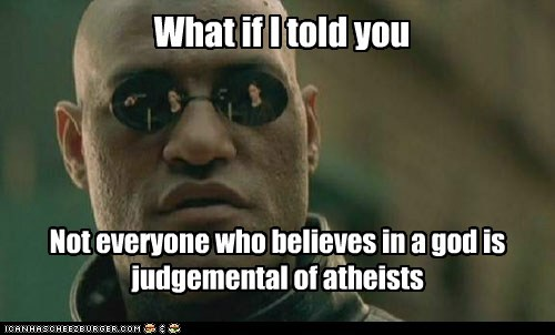 What if I told you Not everyone who believes in a god is judgemental of atheists