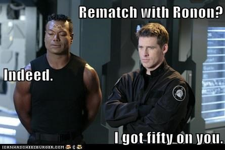Rematch with Ronon? Indeed. I got fifty on you.