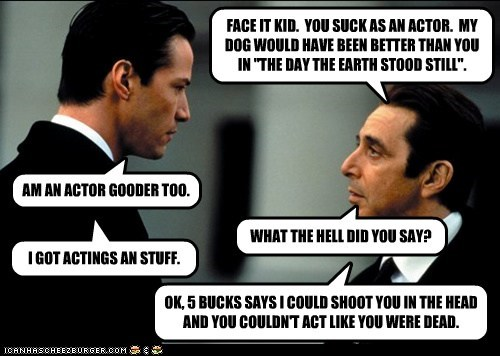 """FACE IT KID. YOU SUCK AS AN ACTOR. MY DOG WOULD HAVE BEEN BETTER THAN YOU IN """"THE DAY THE EARTH STOOD STILL"""". AM AN ACTOR GOODER TOO. WHAT THE HELL DID YOU SAY? I GOT ACTINGS AN STUFF. OK, 5 BUCKS SAYS I COULD SHOOT YOU IN THE HEAD AND YOU COULDN'T ACT LIKE YOU WERE DEAD."""