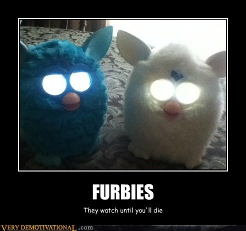 demons,furbies,go away,scary,they are