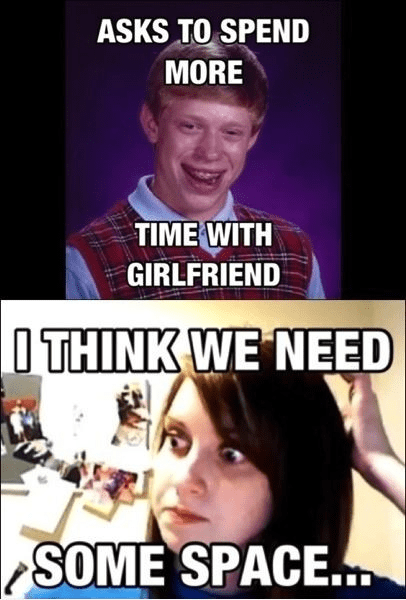 bad luck brian,need some space,overly attached girlfriend