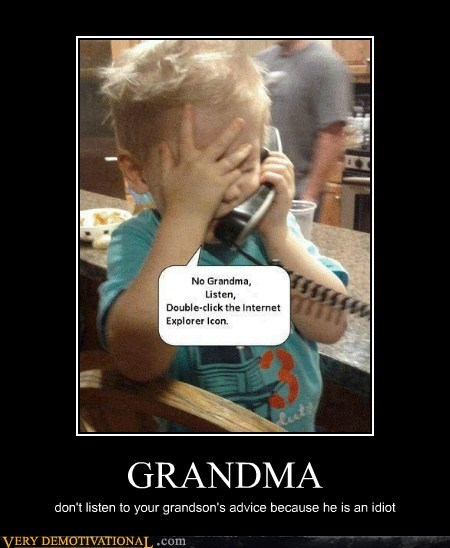 GRANDMA don't listen to your grandson's advice because he is an idiot