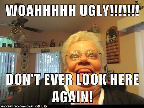 WOAHHHHH UGLY!!!!!!!  DON'T EVER LOOK HERE AGAIN!