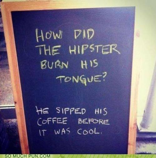 answer,before,burn,coffee,cool,double meaning,hipster,literalism,question,sip,tongue