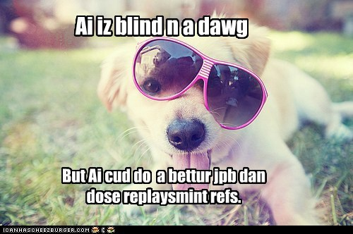 Ai iz blind n a dawg But Ai cud do a bettur jpb dan dose replaysmint refs.