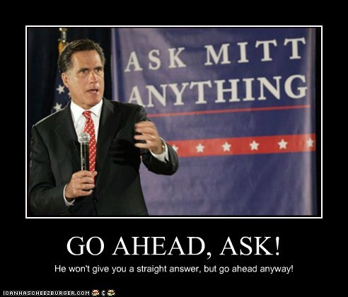 GO AHEAD, ASK! He won't give you a straight answer, but go ahead anyway!