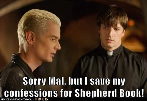 Sorry Mal, but I save my confessions for Shepherd Book!