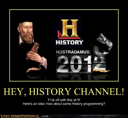 HEY, HISTORY CHANNEL! F*ck off with this sh*t! Here's an idea: how about some History programming?
