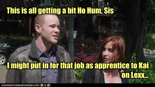 This is all getting a bit Ho Hum, Sis I might put in for that job as apprentice to Kai on Lexx...