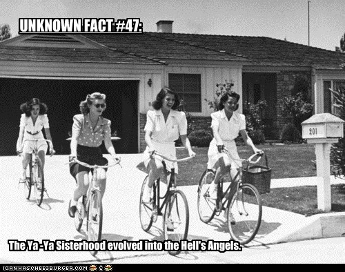 UNKNOWN FACT #47: The Ya -Ya Sisterhood evolved into the Hell's Angels.
