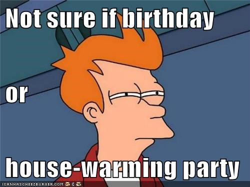 Not Sure If Birthday Or House Warming Party Cheezburger Funny