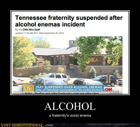 ALCOHOL a fraternity's worst enema