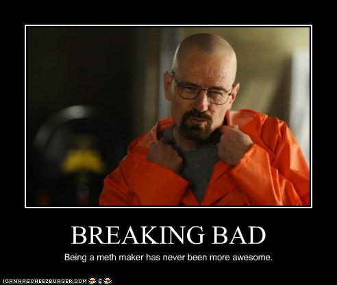 BREAKING BAD Being a meth maker has never been more awesome.