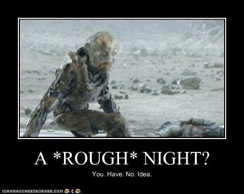 A *ROUGH* NIGHT? You. Have. No. Idea.