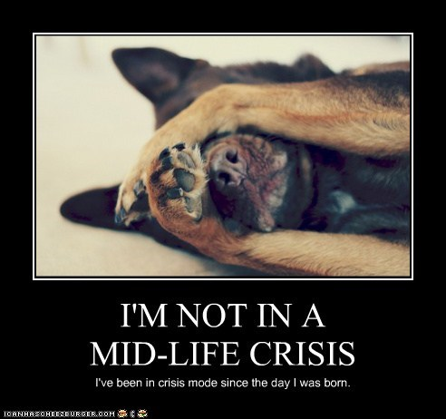 I'M NOT IN A MID-LIFE CRISIS I've been in crisis mode since the day I was born.