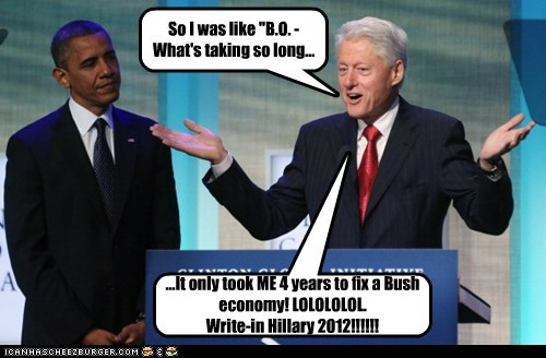 "So I was like ""B.O. - What's taking so long... ...It only took ME 4 years to fix a Bush economy! LOLOLOLOL. Write-in Hillary 2012!!!!!!"