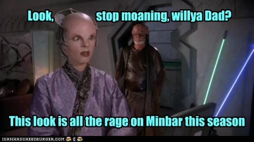 Look, stop moaning, willya Dad? This look is all the rage on Minbar this season
