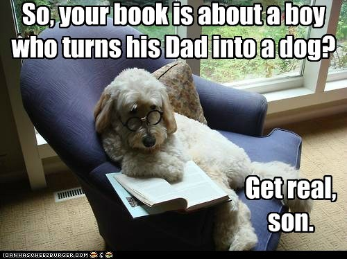 So, your book is about a boy who turns his Dad into a dog? Get real, son.