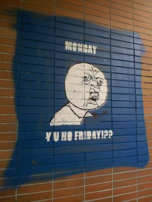 Y U NO,monday y u no friday,Case Of The Mondays,mondays
