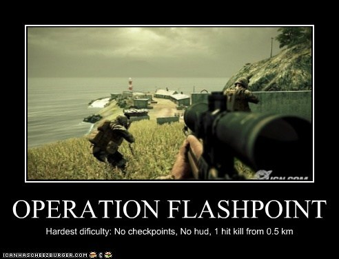 OPERATION FLASHPOINT Hardest dificulty: No checkpoints, No hud, 1 hit kill from 0.5 km