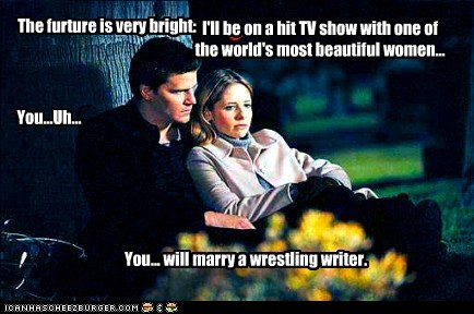 The furture is very bright: I'll be on a hit TV show with one of the world's most beautiful women... You...Uh... You... will marry a wrestling writer.