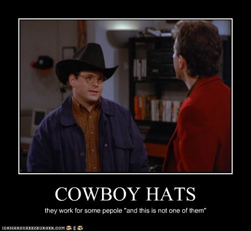 "COWBOY HATS they work for some pepole ""and this is not one of them"""