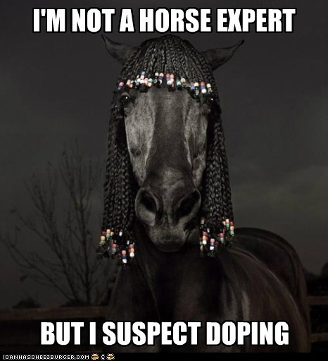 I'M NOT A HORSE EXPERT BUT I SUSPECT DOPING