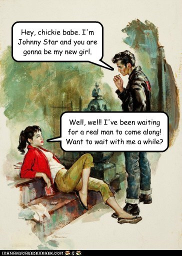 Well, well! I've been waiting for a real man to come along! Want to wait with me a while? Hey, chickie babe. I'm Johnny Star and you are gonna be my new girl.