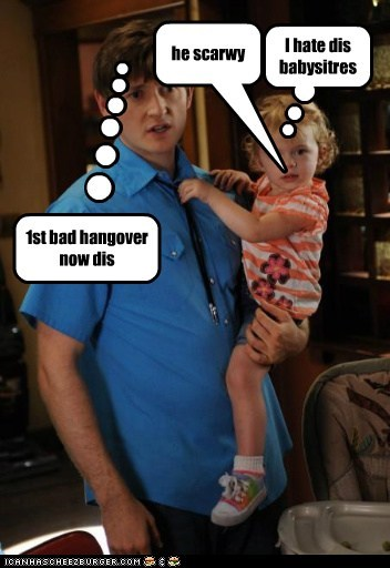 I hate dis babysitres 1st bad hangover now dis he scarwy