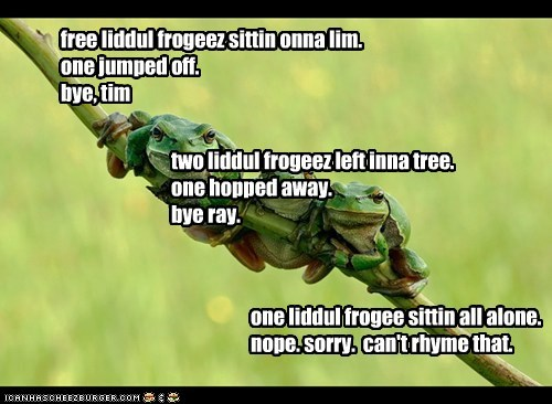 free liddul frogeez sittin onna lim. one jumped off. bye, tim two liddul frogeez left inna tree. one hopped away. bye ray. one liddul frogee sittin all alone. nope. sorry. can't rhyme that.