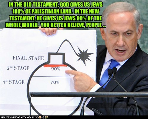 IN THE OLD TESTAMENT, GOD GIVES US JEWS 100% OF PALESTINIAN LAND. IN THE NEW TESTAMENT, HE GIVES US JEWS 90% OF THE WHOLE WORLD. YOU BETTER BELIEVE, PEOPLE ...