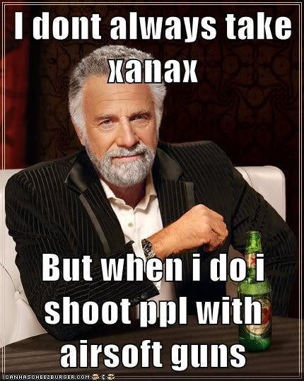 I Dont Always Take Xanax But When I Do I Shoot Ppl With Airsoft Guns