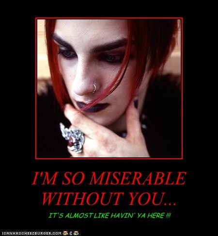 I'M SO MISERABLE WITHOUT YOU... IT'S ALMOST LIKE HAVIN' YA HERE !!!