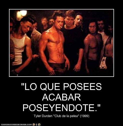"""""""LO QUE POSEES ACABAR POSEYENDOTE."""" Tyler Durden """"Club de la pelea"""" (1999)"""