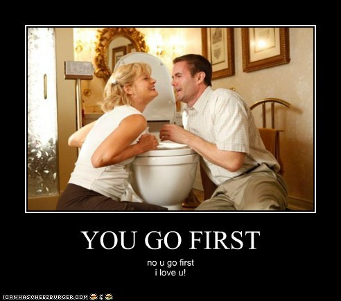 YOU GO FIRST no u go first i love u!