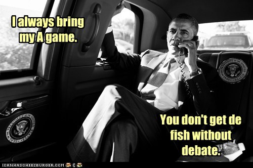 I always bring my A game. You don't get de fish without debate.