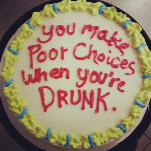 cake,desserts,drunk,poor choices,wisdom