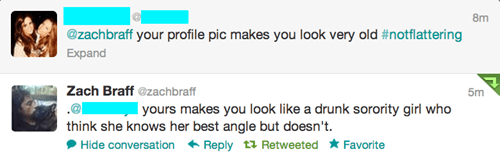 Text - 8m @zachbraff your profile pic makes you look very old #notflattering Expand Zach Braff@zachbraff 5m yours makes you look like a drunk sorority girl who think she knows her best angle but doesn't Hide conversation Reply Retweeted Favorite