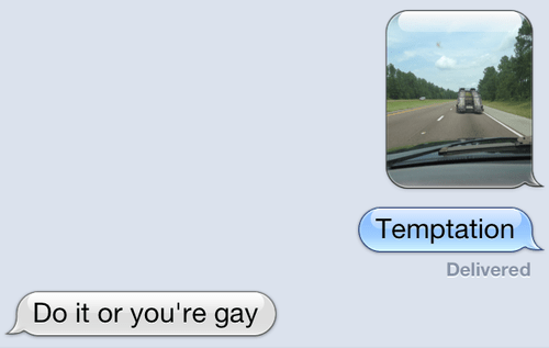 do-it-or-youre-gay,driving,floor it,iPhones,temptation