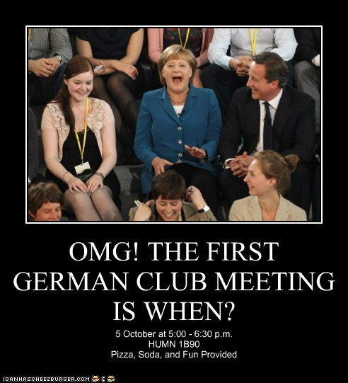 OMG! THE FIRST GERMAN CLUB MEETING IS WHEN? 5 October at 5:00 - 6:30 p.m. HUMN 1B90 Pizza, Soda, and Fun Provided