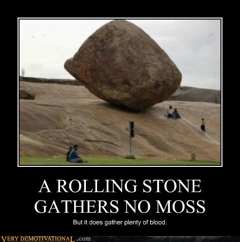 A ROLLING STONE GATHERS NO MOSS But it does gather plenty of blood.