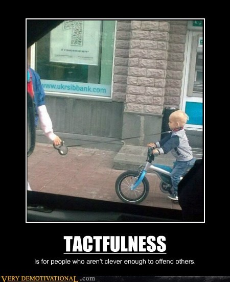 TACTFULNESS Is for people who aren't clever enough to offend others.