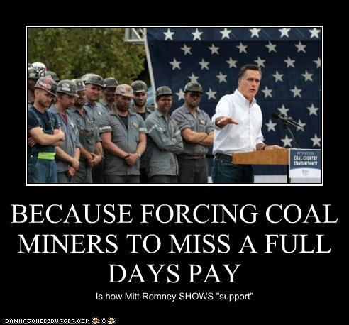 """BECAUSE FORCING COAL MINERS TO MISS A FULL DAYS PAY Is how Mitt Romney SHOWS """"support"""""""