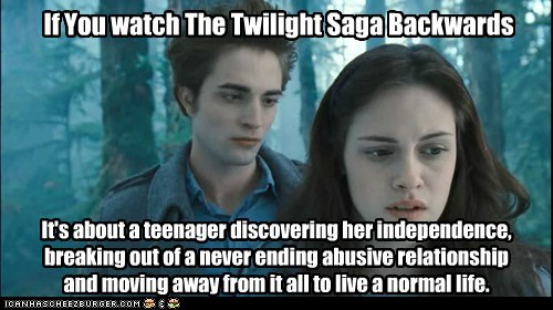If You watch The Twilight Saga Backwards It's about a teenager discovering her independence, breaking out of a never ending abusive relationship and moving away from it all to live a normal life.